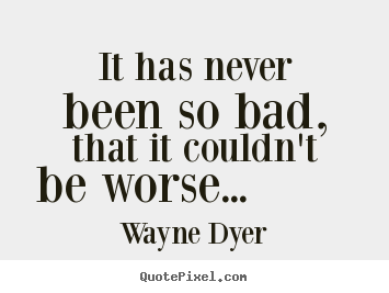 Wayne Dyer picture quote - It has never been so bad, that it couldn't be worse..... - Motivational quotes