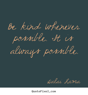 Sayings about motivational - Be kind whenever possible. it is always possible.