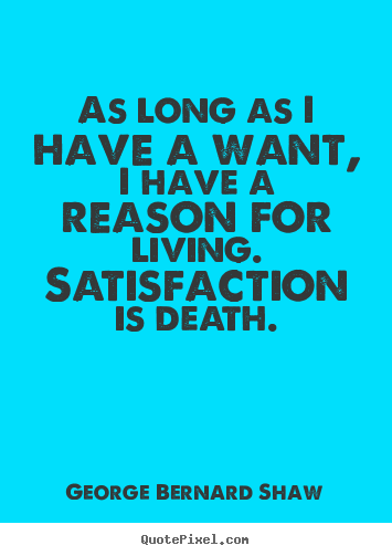 Quotes about motivational - As long as i have a want, i have a reason for living. satisfaction..