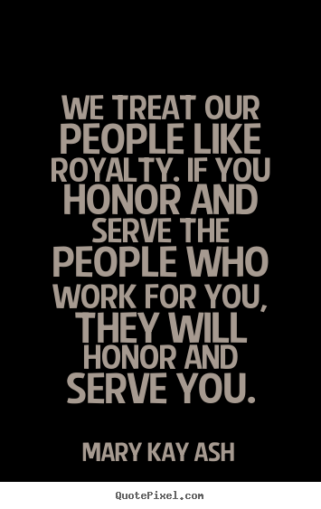 Quote about motivational - We treat our people like royalty. if you honor and serve the people..