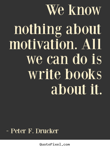 We know nothing about motivation. all we can do is write books about.. Peter F. Drucker popular motivational quotes
