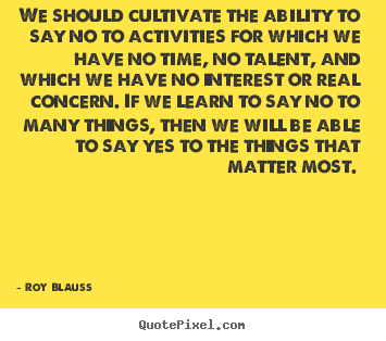 Roy Blauss picture quote - We should cultivate the ability to say no to activities for.. - Motivational quotes