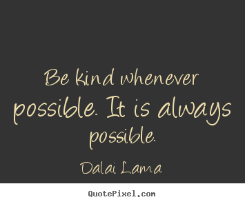 Motivational quotes - Be kind whenever possible. it is always possible.