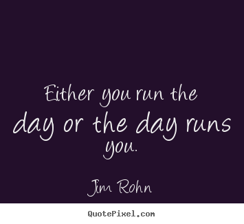 Motivational quotes - Either you run the day or the day runs you.