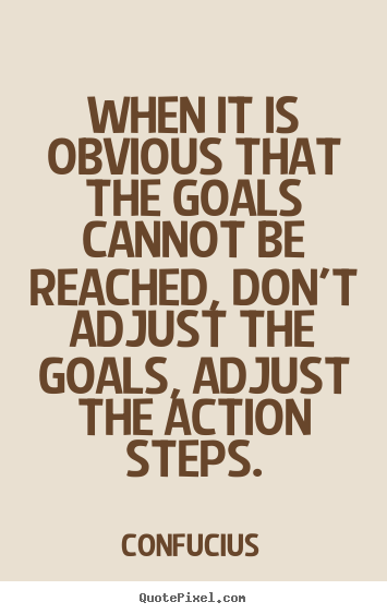When it is obvious that the goals cannot be reached, don't adjust the.. Confucius greatest motivational quotes