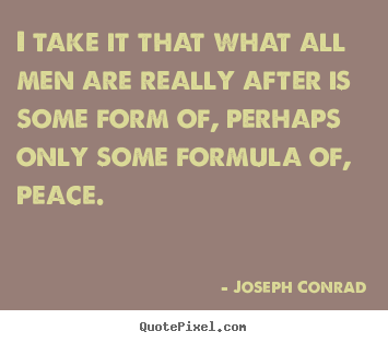 Joseph Conrad picture quotes - I take it that what all men are really after is some form of, perhaps.. - Motivational quote