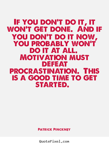 Quotes about motivational - If you don't do it, it won't get done. and if you don't do it now,..