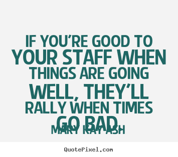 If you're good to your staff when things are going well, they'll.. Mary Kay Ash greatest motivational sayings