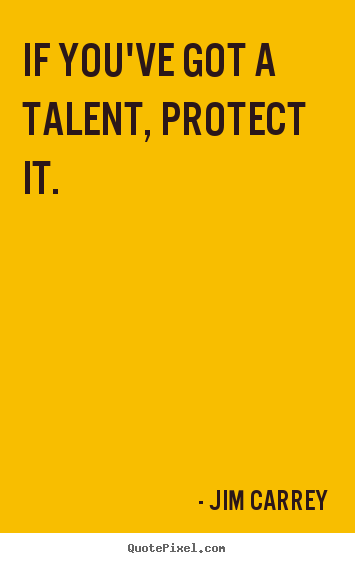 Quote about motivational - If you've got a talent, protect it.