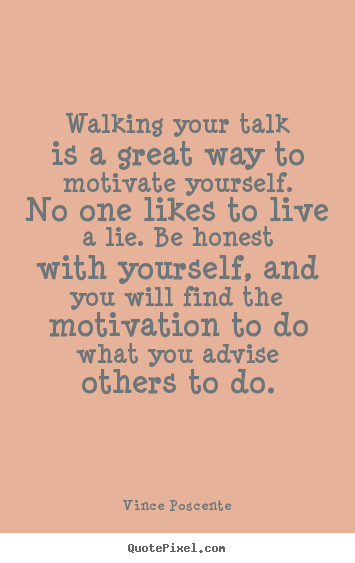 Motivational quotes - Walking your talk is a great way to motivate yourself...