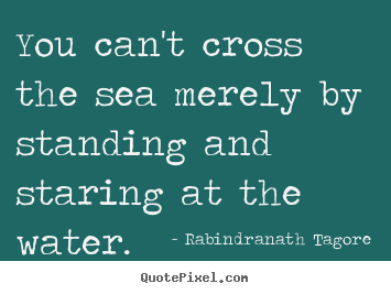 Quotes about motivational - You can't cross the sea merely by standing and staring at the..