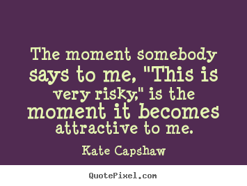 "Customize poster quotes about motivational - The moment somebody says to me, ""this is very risky,"" is the.."