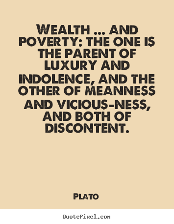 Wealth ... and poverty: the one is the parent of luxury.. Plato greatest motivational quotes