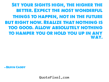 Set your sights high, the higher the better. expect.. Eileen Caddy top motivational quotes