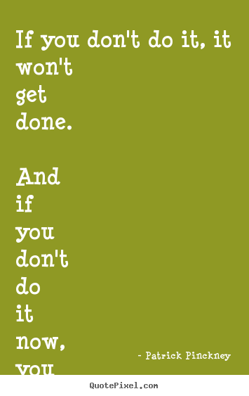 Patrick Pinckney picture quotes - If you don't do it, it won't get done. and if you don't do it now,.. - Motivational quote