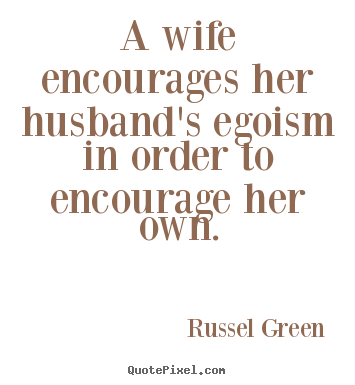 Motivational quote - A wife encourages her husband's egoism in order..