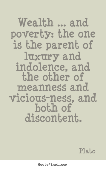Wealth ... and poverty: the one is the parent of luxury.. Plato popular motivational quotes