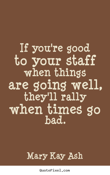 Quotes about motivational - If you're good to your staff when things are going..
