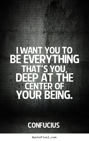 Quotes about motivational - I want you to be everything that's you, deep at the center of your..
