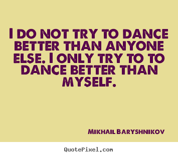 Design picture quotes about motivational - I do not try to dance better than anyone else. i only try to..