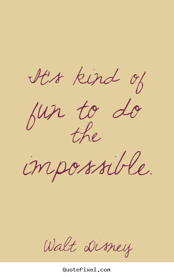 Motivational quotes - It's kind of fun to do the impossible.