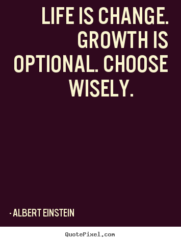 Life is change. growth is optional. choose wisely. 			  		 Albert Einstein best motivational quotes