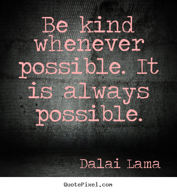 Create your own picture quotes about motivational - Be kind whenever possible. it is always possible.