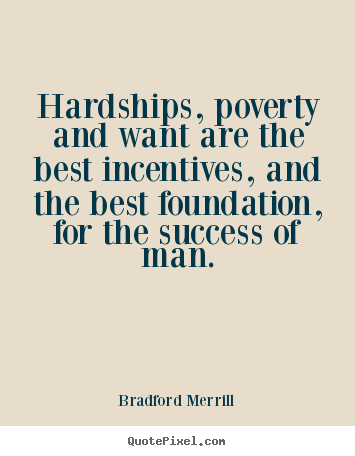 Motivational quote - Hardships, poverty and want are the best incentives, and the best foundation,..