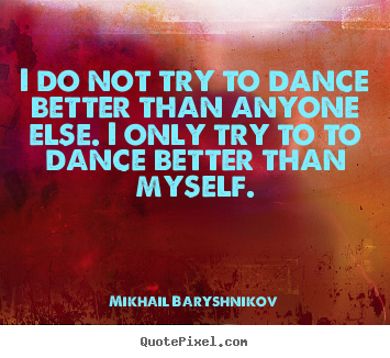 Motivational quotes - I do not try to dance better than anyone else. i only try to to..