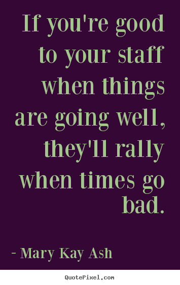 How to design poster quote about motivational - If you're good to your staff when things are going well, they'll rally..