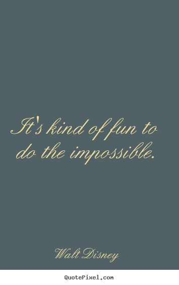 Motivational quote - It's kind of fun to do the impossible.