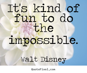 It's kind of fun to do the impossible. Walt Disney greatest motivational quote