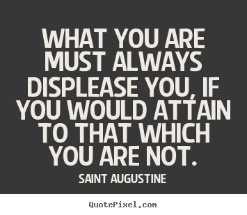 Saint Augustine poster quote - What you are must always displease you, if you would attain to.. - Motivational sayings