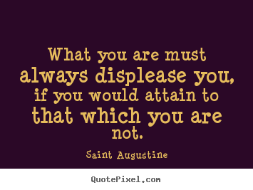 Quotes about motivational - What you are must always displease you, if you..
