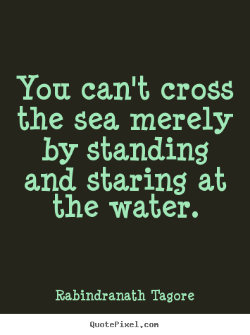 Quotes about motivational - You can't cross the sea merely by standing..