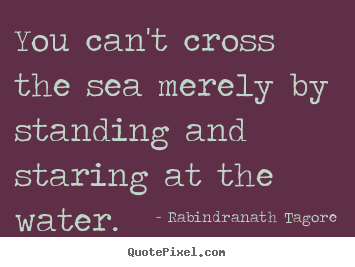Motivational quotes - You can't cross the sea merely by standing and staring..