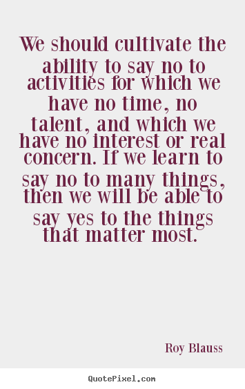 Roy Blauss picture quotes - We should cultivate the ability to say no to activities for which.. - Motivational quotes