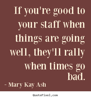 Mary Kay Ash picture quotes - If you're good to your staff when things are going.. - Motivational quotes