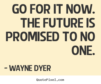 Motivational quote - Go for it now. the future is promised to..