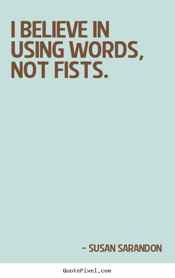I believe in using words, not fists. Susan Sarandon popular motivational quote