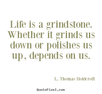 L. Thomas Holdcroft picture quotes - Life is a grindstone. whether it grinds us down or polishes.. - Motivational quote