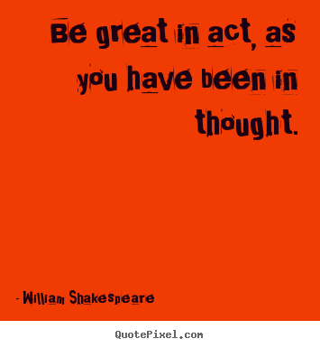 Be great in act, as you have been in thought. William Shakespeare good motivational quotes
