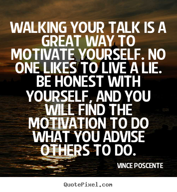 Walking your talk is a great way to motivate yourself... Vince Poscente best motivational quotes