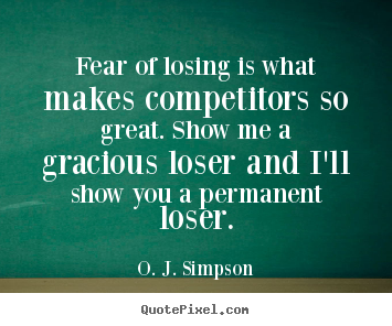 O. J. Simpson picture quotes - Fear of losing is what makes competitors so great. show me a gracious.. - Motivational quotes