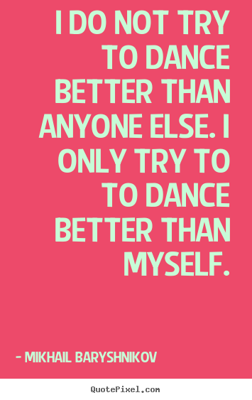 Mikhail Baryshnikov poster quotes - I do not try to dance better than anyone else. i only try.. - Motivational quotes