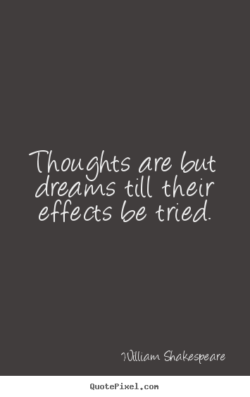 Motivational quotes - Thoughts are but dreams till their effects be tried.