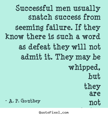 Successful men usually snatch success from seeming.. A. P. Gouthey  success quotes