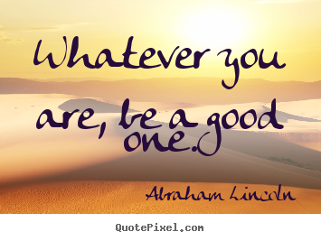 Whatever you are, be a good one. Abraham Lincoln  success quotes