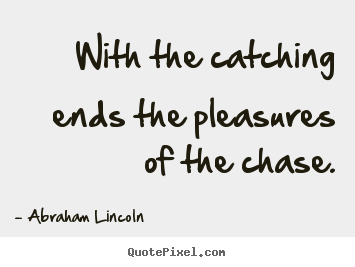With the catching ends the pleasures of the chase. Abraham Lincoln popular success quotes