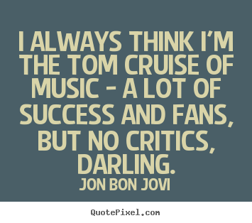 Make picture quotes about success - I always think i'm the tom cruise of music - a lot of success and fans,..